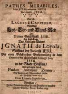Patres mirabiles, saepe JCtae ; nunquam victae Societatis Jesu : das ist: laudes a capitulo. Schuldige Lob- Ehr- und Danck-Red der fromen Gesellschafft Jesu. Am Fest-Tage des [...] Ignatii de Loyola [.. ].