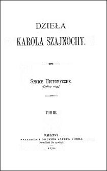 Dzieła Karola Szajnochy. T. 3, Szkice historyczne : (dalszy ciąg)
