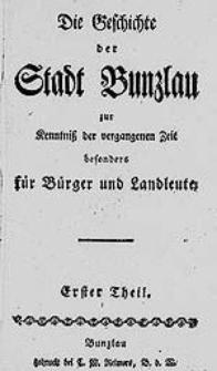 Die Geschichte der Stadt Bunzlau : zur Kenntniss der vergangenen Zeit besonders für Bürger und Landleute. Erster Theil.