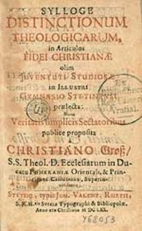 Sylloge Distinctionum Theologicarum, in Articulos Fidei Christianae olim Juventuti Studiosae in Illustri Gymnasio Stetinensi praelecta [...] / publice proposita a Christiano Groß [...].