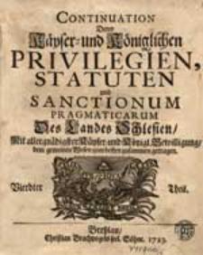 Continuation Derer Käyser-und Königlichen Privilegien, Statuten und Sanctionum Pragmaticarum Des Landes Schlesien [...]. Th.4-6.