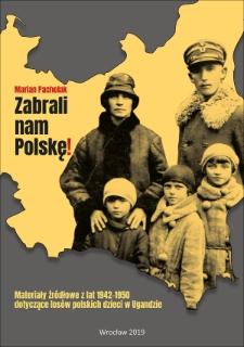 Zabrali nam Polskę! Materiały źródłowe z lat 1942-1950 dotyczące losów polskich dzieci w Ugandzie (w świetle zasobów Instytutu Polskiego i Muzeum im. gen. Sikorskiego w Londynie)